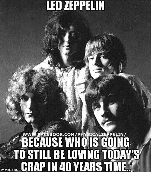 REAL MUSIC | image tagged in led zeppelin,funny memes | made w/ Imgflip meme maker