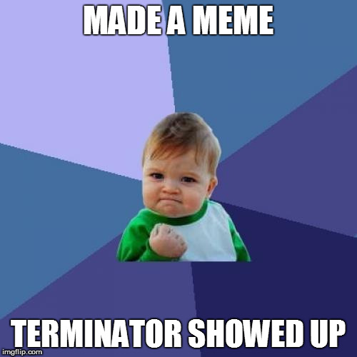 Success Kid Meme | MADE A MEME TERMINATOR SHOWED UP | image tagged in memes,success kid | made w/ Imgflip meme maker