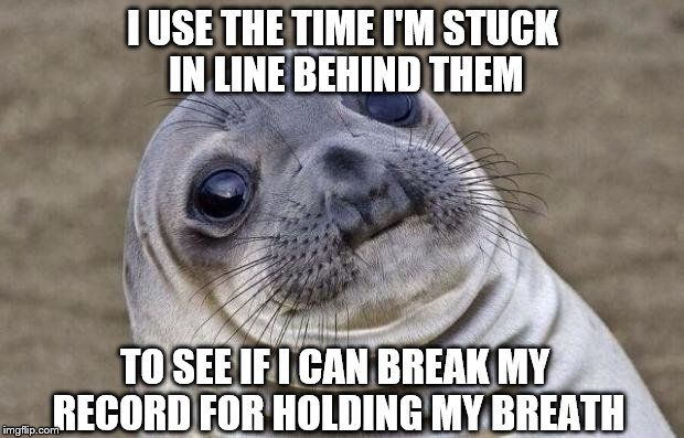 Awkward Moment Sealion Meme | I USE THE TIME I'M STUCK IN LINE BEHIND THEM TO SEE IF I CAN BREAK MY RECORD FOR HOLDING MY BREATH | image tagged in memes,awkward moment sealion | made w/ Imgflip meme maker