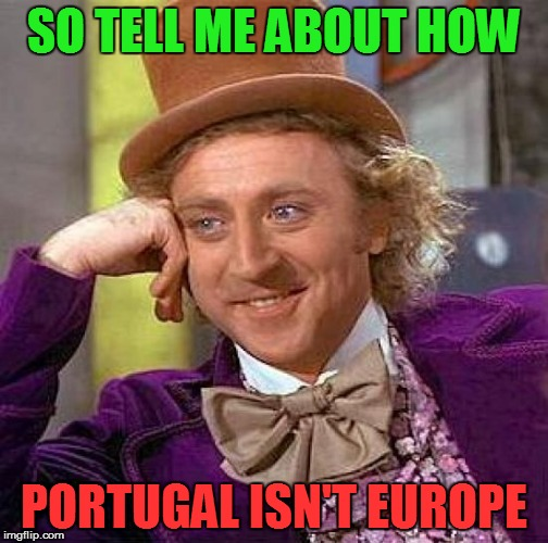 Creepy Condescending Wonka Meme | SO TELL ME ABOUT HOW PORTUGAL ISN'T EUROPE | image tagged in memes,creepy condescending wonka | made w/ Imgflip meme maker