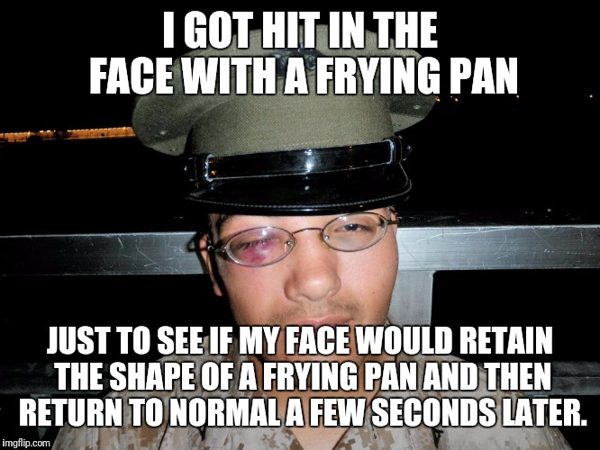 lance corporal | I GOT HIT IN THE FACE WITH A FRYING PAN JUST TO SEE IF MY FACE WOULD RETAIN THE SHAPE OF A FRYING PAN AND THEN RETURN TO NORMAL A FEW SECOND | image tagged in lance corporal | made w/ Imgflip meme maker