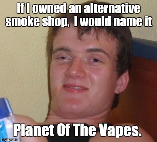 10 Guy Meme | If I owned an alternative smoke shop,  I would name it Planet Of The Vapes. | image tagged in memes,10 guy | made w/ Imgflip meme maker
