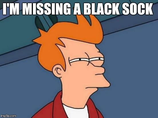 Futurama Fry Meme | I'M MISSING A BLACK SOCK | image tagged in memes,futurama fry | made w/ Imgflip meme maker