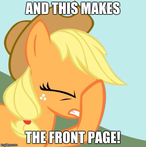 AJ face hoof | AND THIS MAKES THE FRONT PAGE! | image tagged in aj face hoof | made w/ Imgflip meme maker