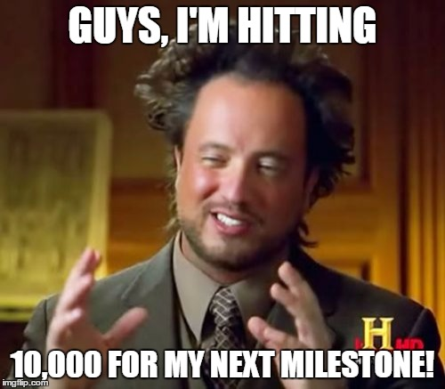 Epic. I'm going to get 10,000 points as my next milestone...Thanks for supporting me all the way to this point...I'm speechless. | GUYS, I'M HITTING 10,000 FOR MY NEXT MILESTONE! | image tagged in memes,ancient aliens | made w/ Imgflip meme maker