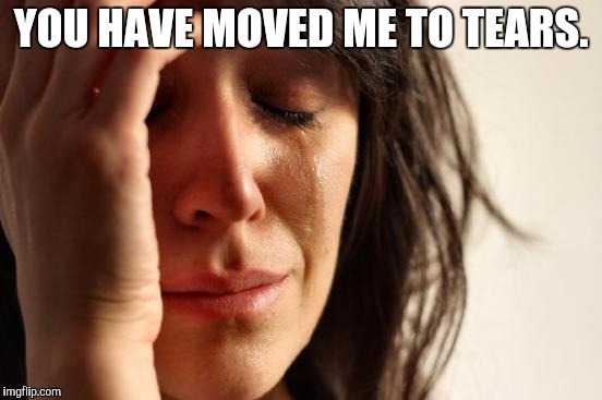 First World Problems Meme | YOU HAVE MOVED ME TO TEARS. | image tagged in memes,first world problems | made w/ Imgflip meme maker