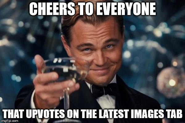 Your the heroes of imgflip. | CHEERS TO EVERYONE THAT UPVOTES ON THE LATEST IMAGES TAB | image tagged in memes,leonardo dicaprio cheers | made w/ Imgflip meme maker