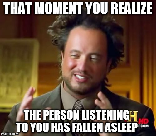 Ancient Aliens | THAT MOMENT YOU REALIZE THE PERSON LISTENING TO YOU HAS FALLEN ASLEEP | image tagged in memes,ancient aliens | made w/ Imgflip meme maker