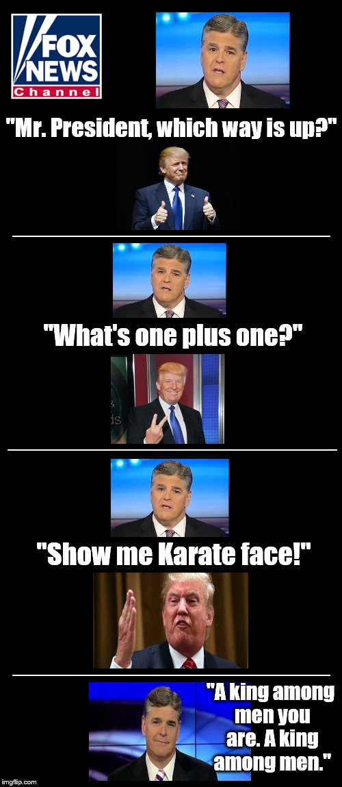 "FUTURE NEWS: 2018. After sending every journalist who offended him to a labor camp, Trump finally gets a fair interview.    | ""Mr. President, which way is up?"" ""What's one plus one?"" ""Show me Karate face!"" _____________________________ _____________________ ________ 