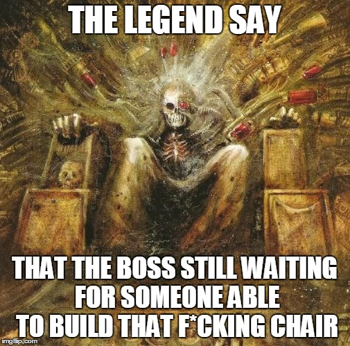 emperor | THE LEGEND SAY THAT THE BOSS STILL WAITING FOR SOMEONE ABLE TO BUILD THAT F*CKING CHAIR | image tagged in emperor | made w/ Imgflip meme maker