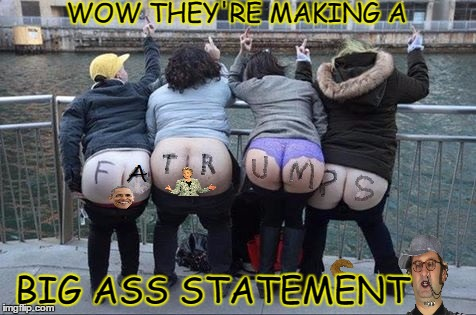 before writing F U T R U M P and mooning in a pic. Make sure it is not such an easy meme.  | WOW THEY'RE MAKING A BIG ASS STATEMENT | image tagged in dumptrump,ass,fat woman,retarded liberal protesters | made w/ Imgflip meme maker