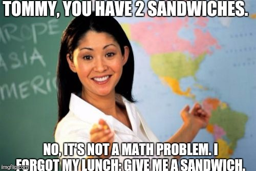 Unhelpful High School Teacher Meme | TOMMY, YOU HAVE 2 SANDWICHES. NO, IT'S NOT A MATH PROBLEM. I FORGOT MY LUNCH; GIVE ME A SANDWICH. | image tagged in memes,unhelpful high school teacher | made w/ Imgflip meme maker
