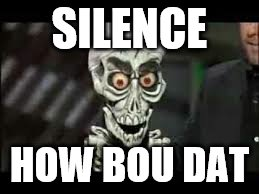 SILENCE HOW BOU DAT | made w/ Imgflip meme maker