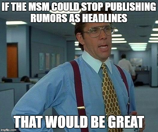 That Would Be Great Meme | IF THE MSM COULD STOP PUBLISHING RUMORS AS HEADLINES THAT WOULD BE GREAT | image tagged in memes,that would be great | made w/ Imgflip meme maker