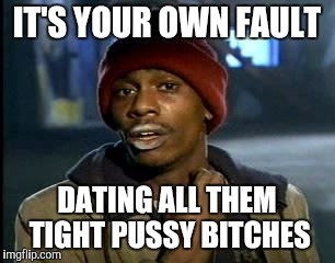 IT'S YOUR OWN FAULT DATING ALL THEM TIGHT PUSSY B**CHES | made w/ Imgflip meme maker