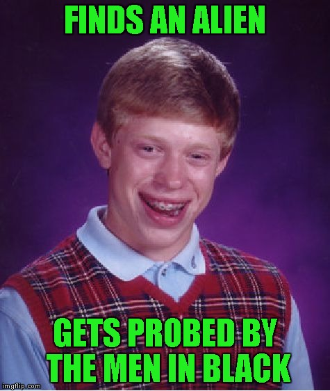 Bad Luck Brian Meme | FINDS AN ALIEN GETS PROBED BY THE MEN IN BLACK | image tagged in memes,bad luck brian | made w/ Imgflip meme maker