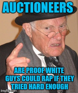 Back In My Day | AUCTIONEERS ARE PROOF WHITE GUYS COULD RAP IF THEY TRIED HARD ENOUGH | image tagged in memes,back in my day | made w/ Imgflip meme maker