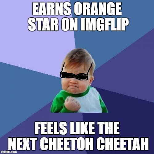 Success Kid | EARNS ORANGE STAR ON IMGFLIP FEELS LIKE THE NEXT CHEETOH CHEETAH | image tagged in memes,success kid | made w/ Imgflip meme maker