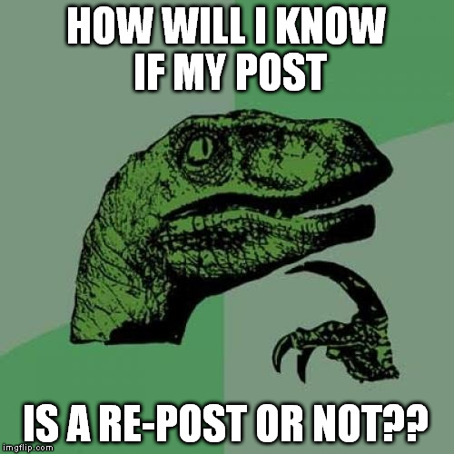 Philosoraptor Meme | HOW WILL I KNOW IF MY POST IS A RE-POST OR NOT?? | image tagged in memes,philosoraptor | made w/ Imgflip meme maker