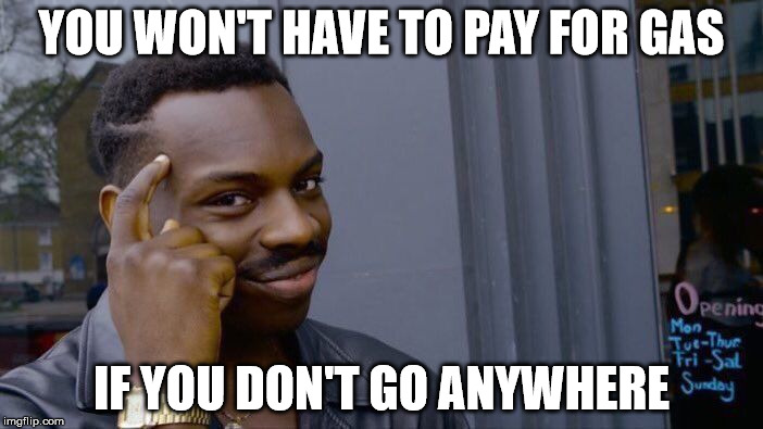 Roll Safe Think About It Meme | YOU WON'T HAVE TO PAY FOR GAS IF YOU DON'T GO ANYWHERE | image tagged in roll safe think about it | made w/ Imgflip meme maker