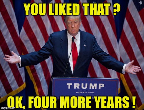 YOU LIKED THAT ? OK, FOUR MORE YEARS ! | made w/ Imgflip meme maker