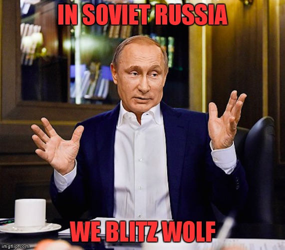 IN SOVIET RUSSIA WE BLITZ WOLF | made w/ Imgflip meme maker
