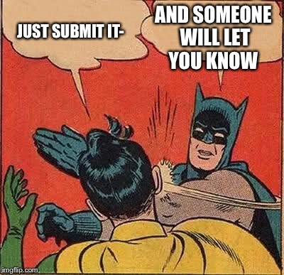 Batman Slapping Robin Meme | JUST SUBMIT IT- AND SOMEONE WILL LET YOU KNOW | image tagged in memes,batman slapping robin | made w/ Imgflip meme maker
