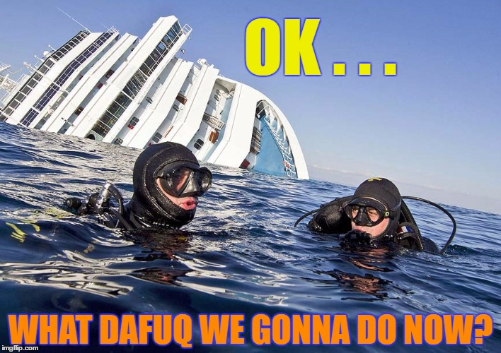What Now? | OK . . . WHAT DAFUQ WE GONNA DO NOW? | image tagged in funny,meme,wmp,sinking ship,irony,scuba | made w/ Imgflip meme maker