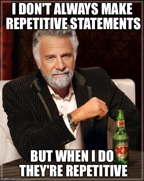 The Most Interesting Man In The World Meme | I DON'T ALWAYS MAKE REPETITIVE STATEMENTS BUT WHEN I DO THEY'RE REPETITIVE | image tagged in memes,the most interesting man in the world | made w/ Imgflip meme maker