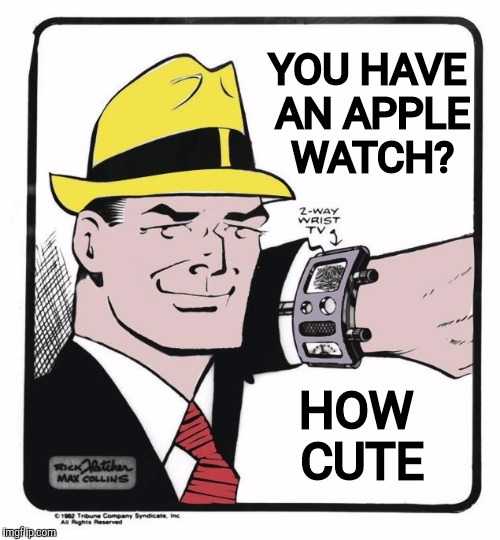 Dick Tracy was there before the Apple seed was even planted | YOU HAVE AN APPLE WATCH? HOW CUTE | image tagged in dick tracy,cartoon week,juicydeath1025,apple watch,technology | made w/ Imgflip meme maker