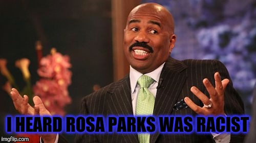 Rosa Parks was Racist? | I HEARD ROSA PARKS WAS RACIST | image tagged in wrong answer steve harvey,racist,stupid people be like,black history month,too funny,false teachers | made w/ Imgflip meme maker