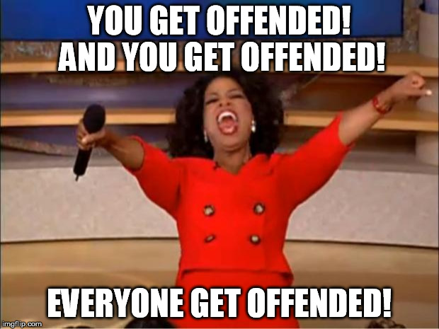 Oprah You Get A | YOU GET OFFENDED! AND YOU GET OFFENDED! EVERYONE GET OFFENDED! | image tagged in memes,oprah you get a | made w/ Imgflip meme maker