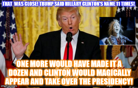 BeetleJoke of a President  | THAT  WAS CLOSE! TRUMP SAID HILLARY CLINTON'S NAME 11 TIMES! ONE MORE WOULD HAVE MADE IT A DOZEN AND CLINTON WOULD MAGICALLY APPEAR AND TAKE | image tagged in trump press,hillary clinton | made w/ Imgflip meme maker
