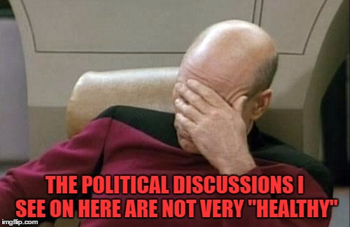 "Captain Picard Facepalm Meme | THE POLITICAL DISCUSSIONS I SEE ON HERE ARE NOT VERY ""HEALTHY"" 
