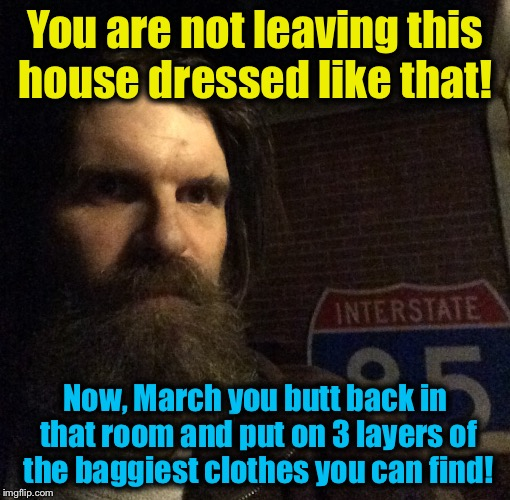 You are not leaving this house dressed like that! Now, March you butt back in that room and put on 3 layers of the baggiest clothes you can  | made w/ Imgflip meme maker