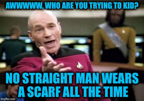 Picard Wtf Meme | AWWWWW, WHO ARE YOU TRYING TO KID? NO STRAIGHT MAN WEARS A SCARF ALL THE TIME | image tagged in memes,picard wtf | made w/ Imgflip meme maker