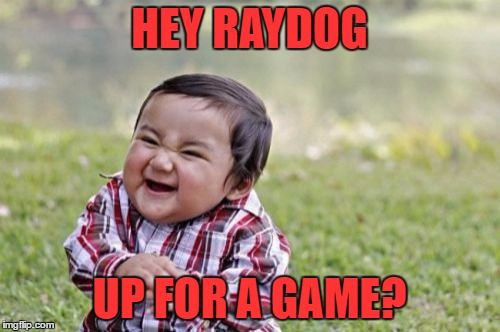 Evil Toddler Meme | HEY RAYDOG UP FOR A GAME? | image tagged in memes,evil toddler | made w/ Imgflip meme maker