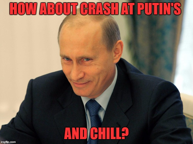 HOW ABOUT CRASH AT PUTIN'S AND CHILL? | made w/ Imgflip meme maker
