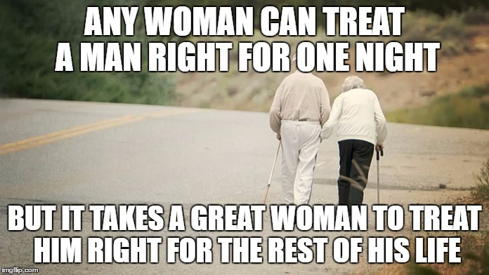 Treat your man right | ANY WOMAN CAN TREAT A MAN RIGHT FOR ONE NIGHT BUT IT TAKES A GREAT WOMAN TO TREAT HIM RIGHT FOR THE REST OF HIS LIFE | image tagged in treat a man right,anti feminism,strong man,real man | made w/ Imgflip meme maker