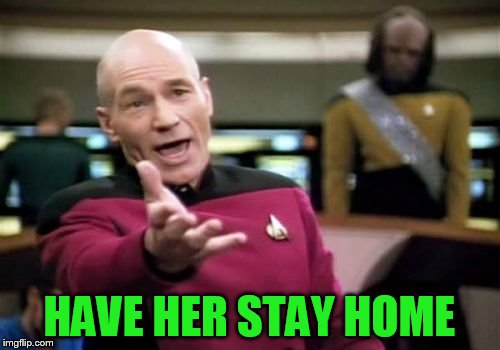 Picard Wtf Meme | HAVE HER STAY HOME | image tagged in memes,picard wtf | made w/ Imgflip meme maker