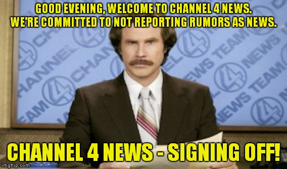 GOOD EVENING, WELCOME TO CHANNEL 4 NEWS. WE'RE COMMITTED TO NOT REPORTING RUMORS AS NEWS. CHANNEL 4 NEWS - SIGNING OFF! | made w/ Imgflip meme maker