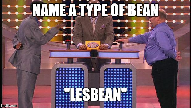 "Family feud  | NAME A TYPE OF BEAN ""LESBEAN"" 