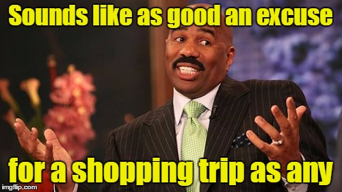 Steve Harvey Meme | Sounds like as good an excuse for a shopping trip as any | image tagged in memes,steve harvey | made w/ Imgflip meme maker