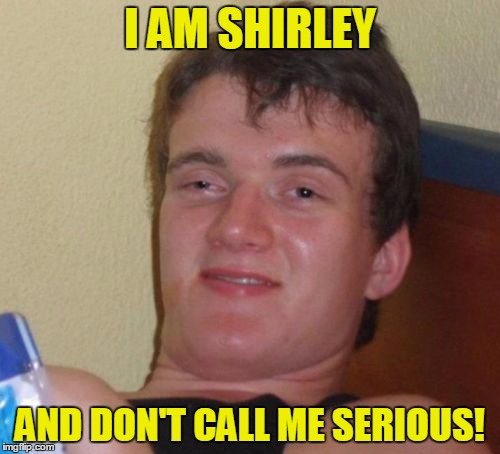 10 Guy quotes a line from his favorite eighties movie - and gets it wrong, of course! | I AM SHIRLEY AND DON'T CALL ME SERIOUS! | image tagged in memes,10 guy,famous quote weekend,movies,airplane,surely you can't be serious | made w/ Imgflip meme maker