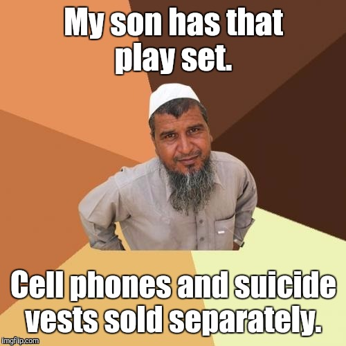 1awhcf.jpg | My son has that play set. Cell phones and suicide vests sold separately. | image tagged in 1awhcfjpg | made w/ Imgflip meme maker