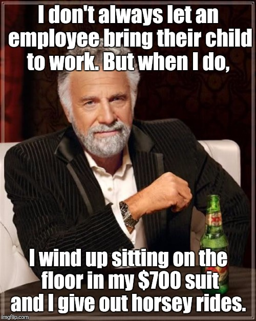 The Most Interesting Man In The World Meme | I don't always let an employee bring their child to work. But when I do, I wind up sitting on the floor in my $700 suit and I give out horse | image tagged in memes,the most interesting man in the world | made w/ Imgflip meme maker