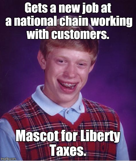 Bad Luck Brian Meme | Gets a new job at a national chain working with customers. Mascot for Liberty Taxes. | image tagged in memes,bad luck brian | made w/ Imgflip meme maker