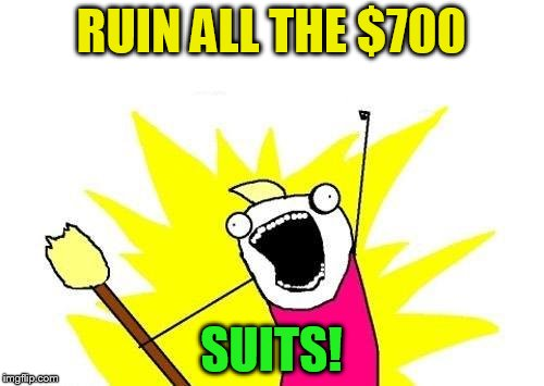 X All The Y Meme | RUIN ALL THE $700 SUITS! | image tagged in memes,x all the y | made w/ Imgflip meme maker