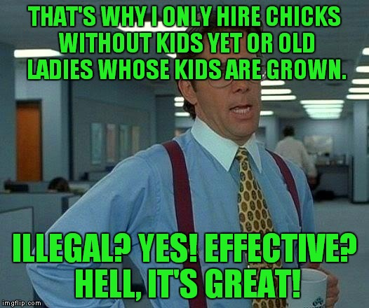 That Would Be Great Meme | THAT'S WHY I ONLY HIRE CHICKS WITHOUT KIDS YET OR OLD LADIES WHOSE KIDS ARE GROWN. ILLEGAL? YES! EFFECTIVE? HELL, IT'S GREAT! | image tagged in memes,that would be great | made w/ Imgflip meme maker