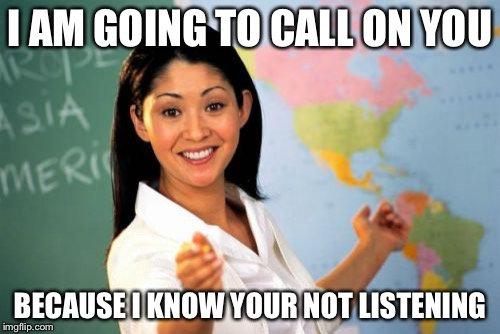Unhelpful High School Teacher Meme | I AM GOING TO CALL ON YOU BECAUSE I KNOW YOUR NOT LISTENING | image tagged in memes,unhelpful high school teacher | made w/ Imgflip meme maker